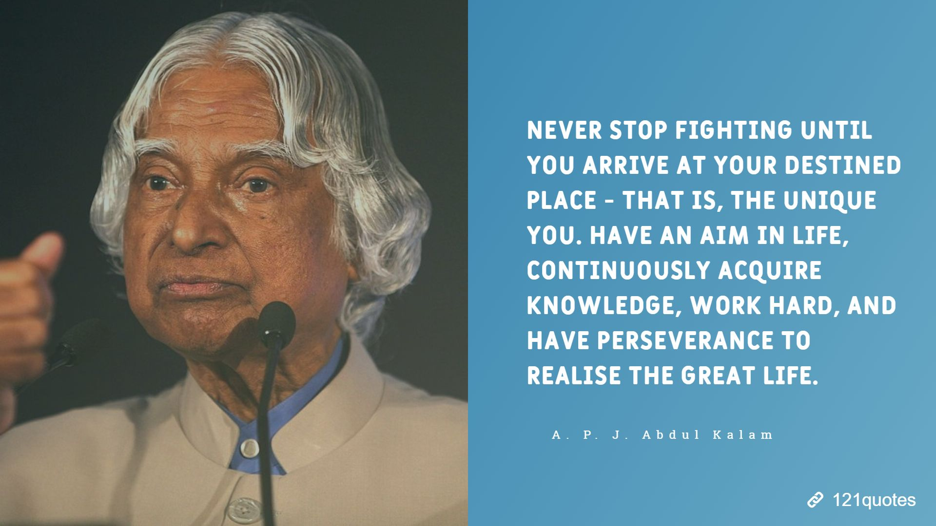 Never stop fighting until you arrive at your destined place - that is, the unique you. Have an aim in life, continuously acquire knowledge, work hard, and have perseverance to realise the great life. A. P. J. Abdul Kalam